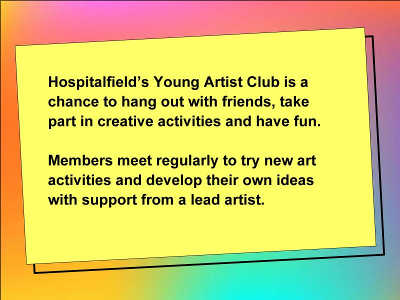 Hospitalfield's Young Artist Club is a chance to hang out with friends, take part in creative activities and have fun. Members meet regularly to try new art activities and develop their own ideas with support from a lead artist